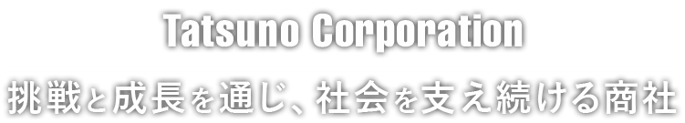 Tatsuno Corporation 挑戦と成長を通じ、社会を支え続ける商社